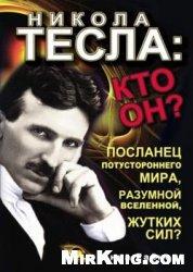 Никола Тесла. Кто он? Посланец потустороннего мира, разумной Вселенной, жутких сил