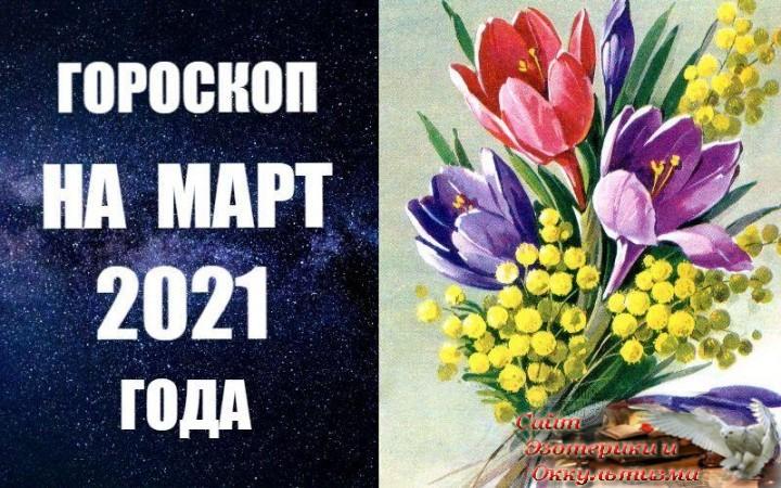 Гороскоп на март 2021 года. Эзотерика - Живое Знание - «Эзотерика»